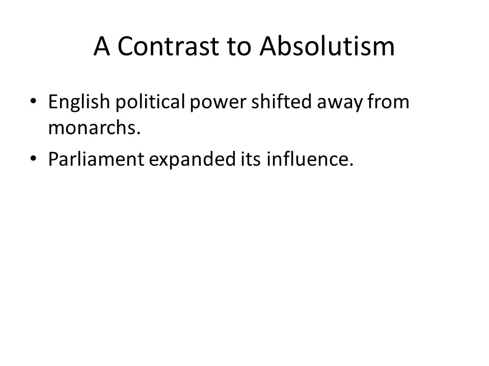 A Contrast to Absolutism English political power shifted away from monarchs.