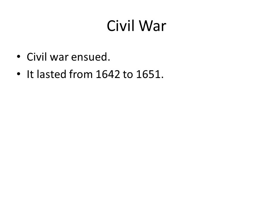Civil War Civil war ensued. It lasted from 1642 to 1651.