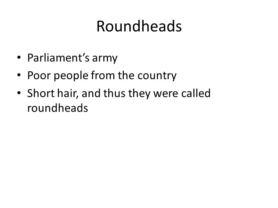 Roundheads Parliament's army Poor people from the country Short hair, and thus they were called roundheads