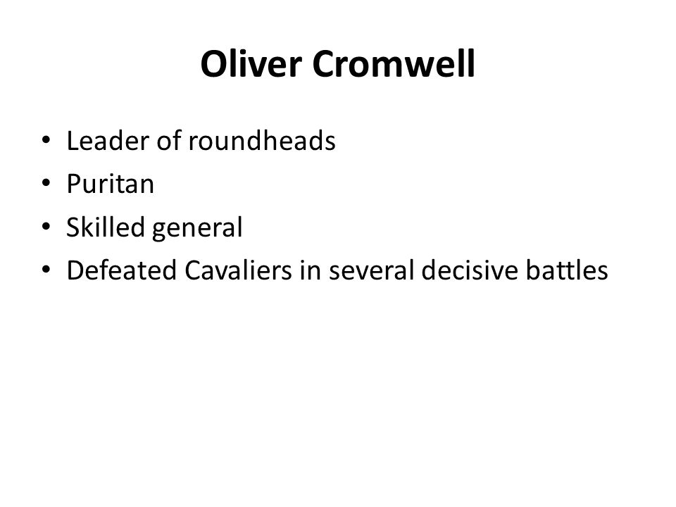 Oliver Cromwell Leader of roundheads Puritan Skilled general Defeated Cavaliers in several decisive battles