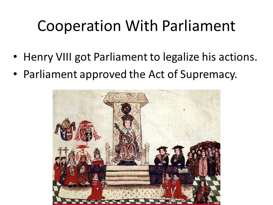 Cooperation With Parliament Henry VIII got Parliament to legalize his actions.