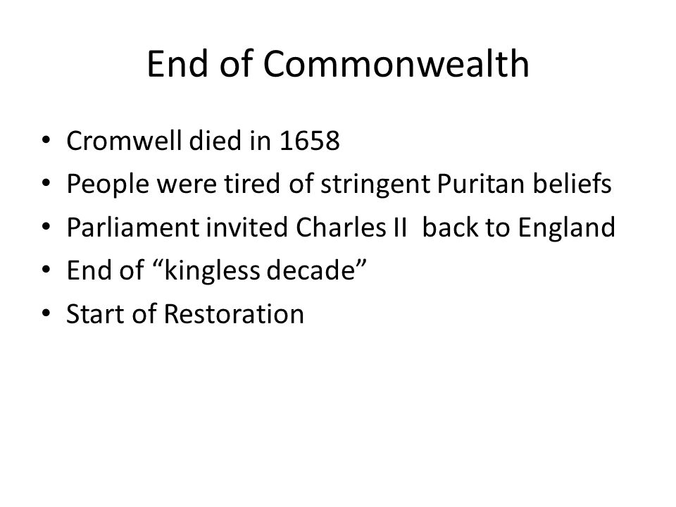 End of Commonwealth Cromwell died in 1658 People were tired of stringent Puritan beliefs Parliament invited Charles II back to England End of kingless decade Start of Restoration