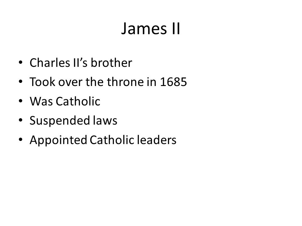 James II Charles II's brother Took over the throne in 1685 Was Catholic Suspended laws Appointed Catholic leaders