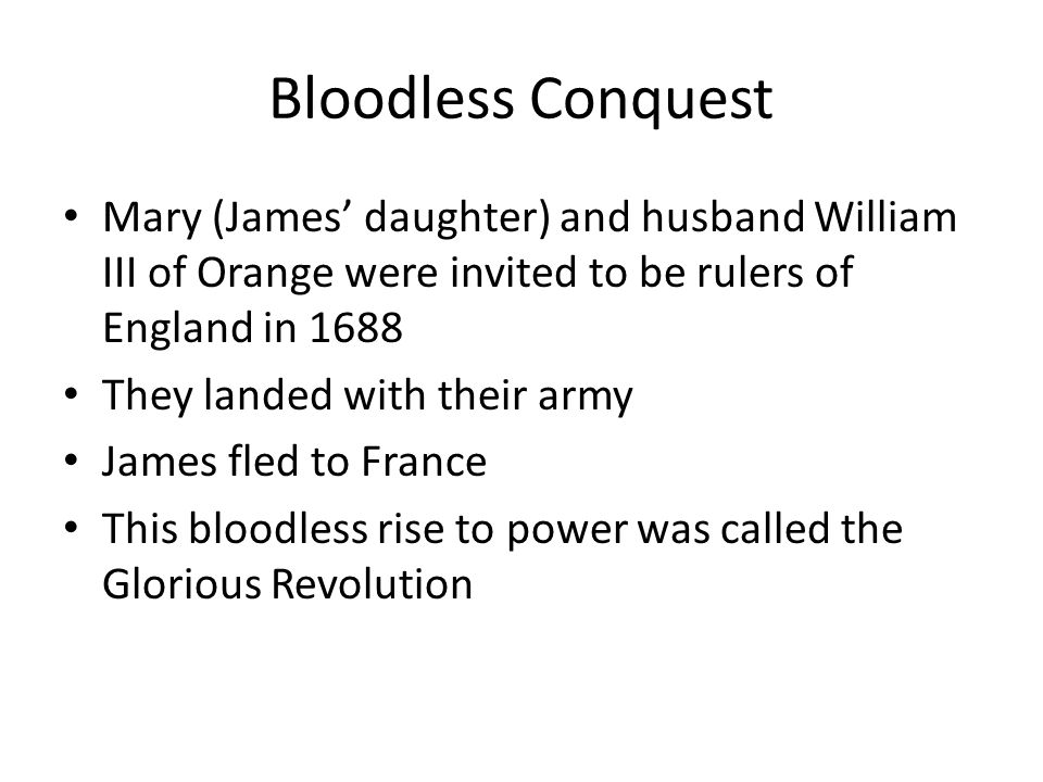 Bloodless Conquest Mary (James' daughter) and husband William III of Orange were invited to be rulers of England in 1688 They landed with their army James fled to France This bloodless rise to power was called the Glorious Revolution