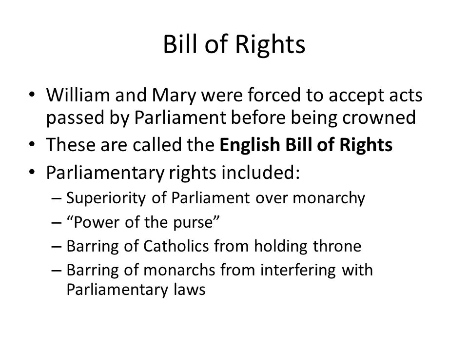 Bill of Rights William and Mary were forced to accept acts passed by Parliament before being crowned These are called the English Bill of Rights Parliamentary rights included: – Superiority of Parliament over monarchy – Power of the purse – Barring of Catholics from holding throne – Barring of monarchs from interfering with Parliamentary laws