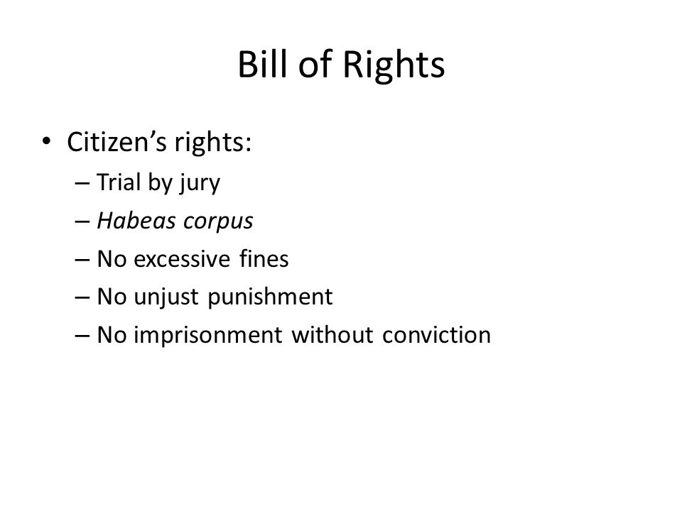 Bill of Rights Citizen's rights: – Trial by jury – Habeas corpus – No excessive fines – No unjust punishment – No imprisonment without conviction