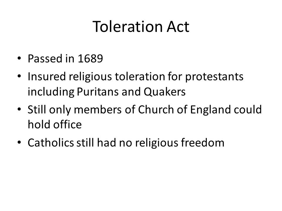 Toleration Act Passed in 1689 Insured religious toleration for protestants including Puritans and Quakers Still only members of Church of England could hold office Catholics still had no religious freedom