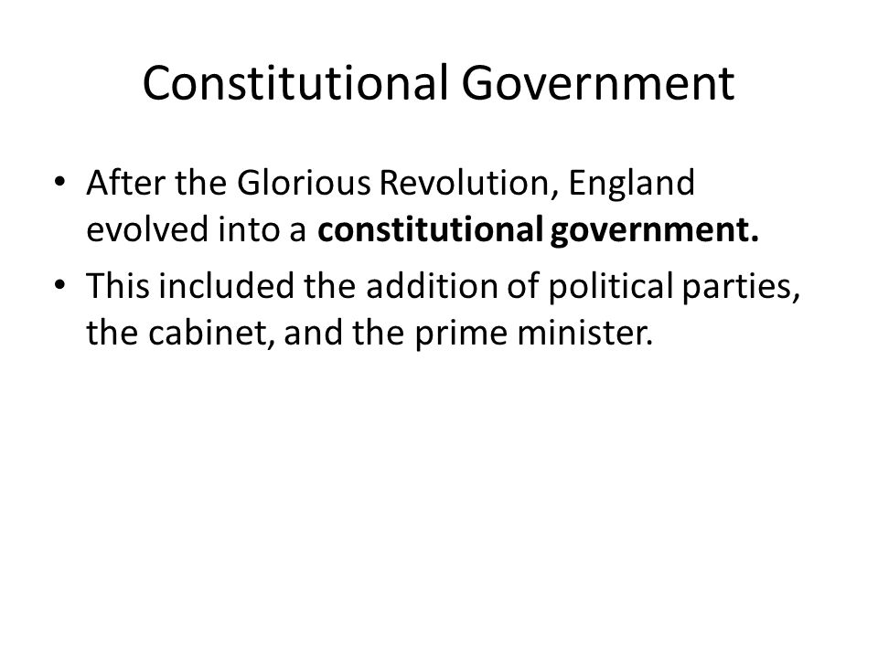 Constitutional Government After the Glorious Revolution, England evolved into a constitutional government.