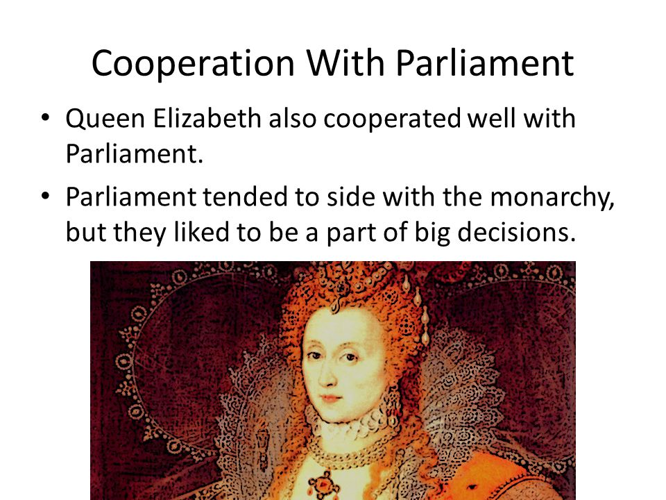 Cooperation With Parliament Queen Elizabeth also cooperated well with Parliament.