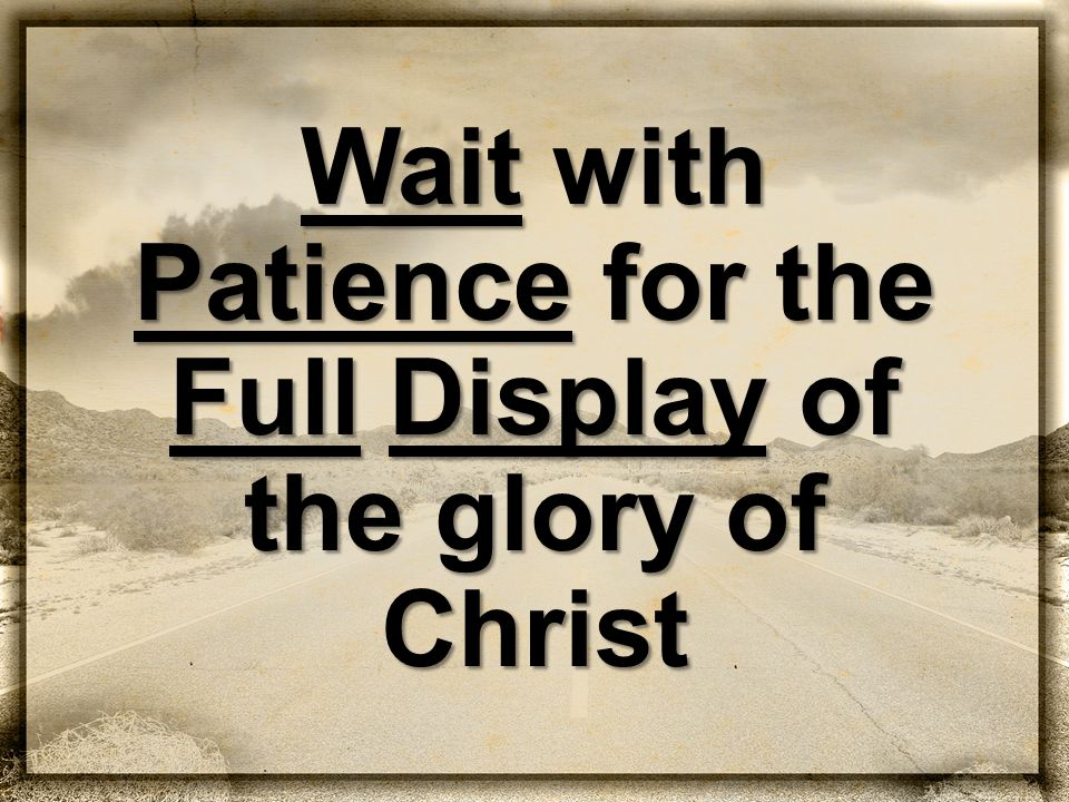 Wait with Patience for the Full Display of the glory of Christ