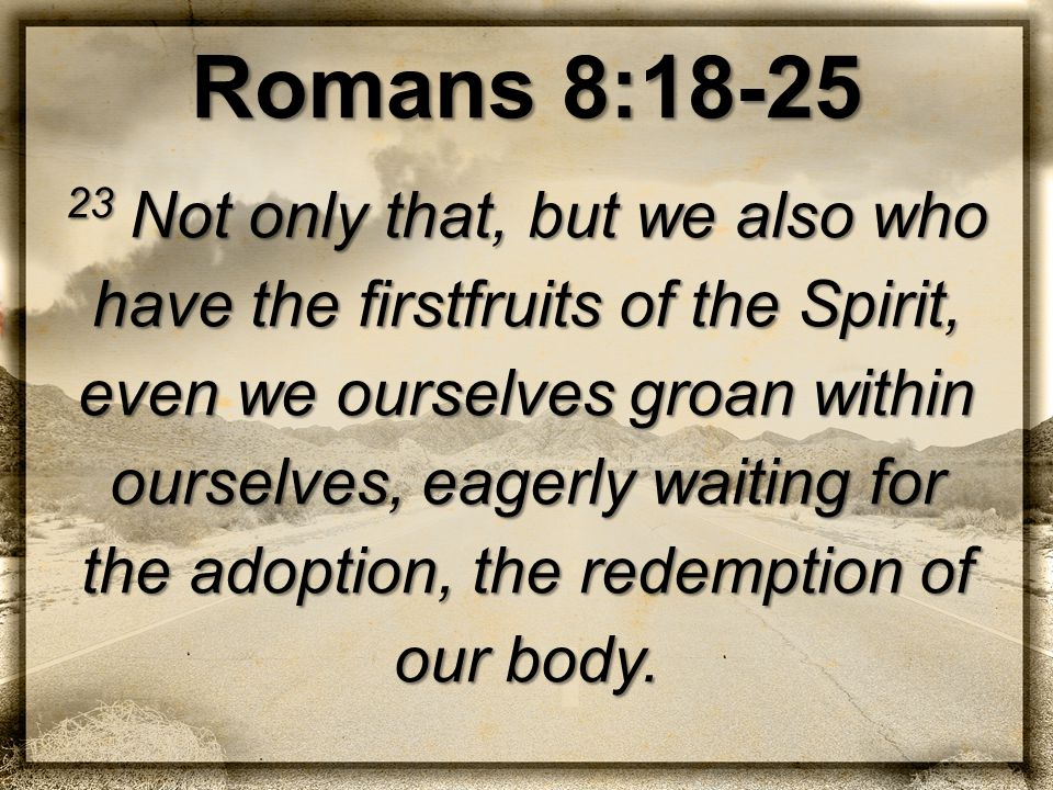 Romans 8:18-25 23 Not only that, but we also who have the firstfruits of the Spirit, even we ourselves groan within ourselves, eagerly waiting for the adoption, the redemption of our body.