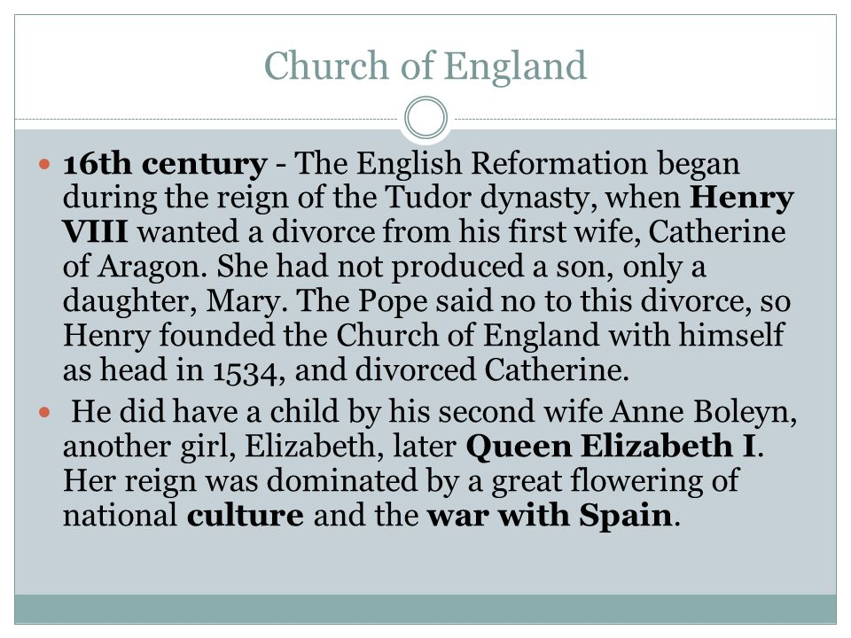 Church of England 16th century - The English Reformation began during the reign of the Tudor dynasty, when Henry VIII wanted a divorce from his first wife, Catherine of Aragon.