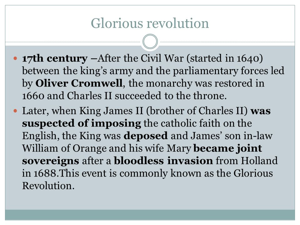 Glorious revolution 17th century –After the Civil War (started in 1640) between the king's army and the parliamentary forces led by Oliver Cromwell, the monarchy was restored in 1660 and Charles II succeeded to the throne.