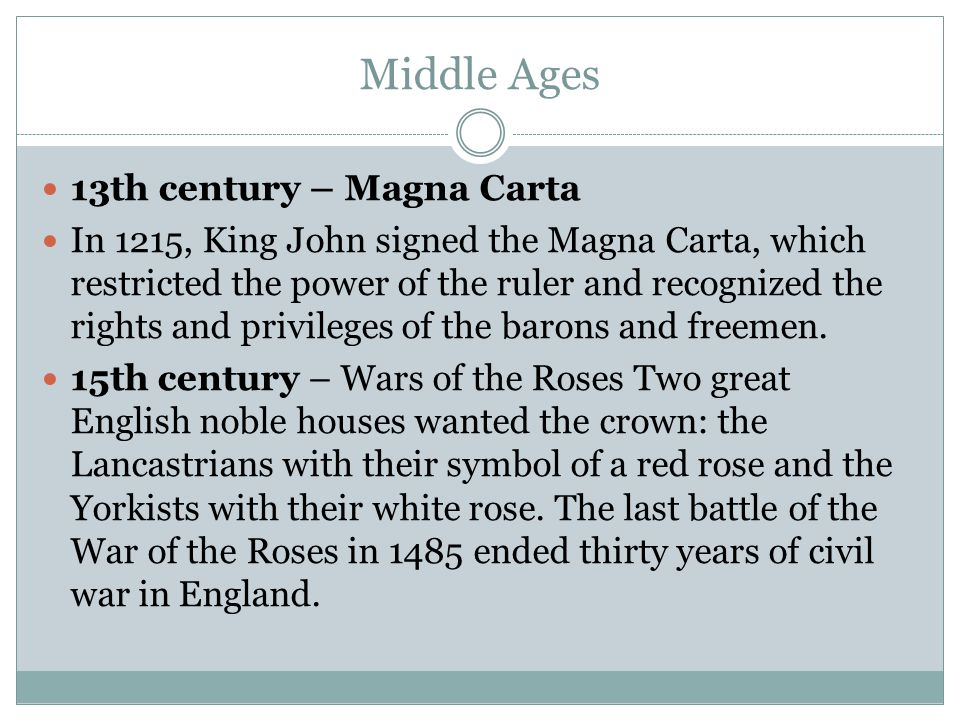 Middle Ages 13th century – Magna Carta In 1215, King John signed the Magna Carta, which restricted the power of the ruler and recognized the rights and privileges of the barons and freemen.