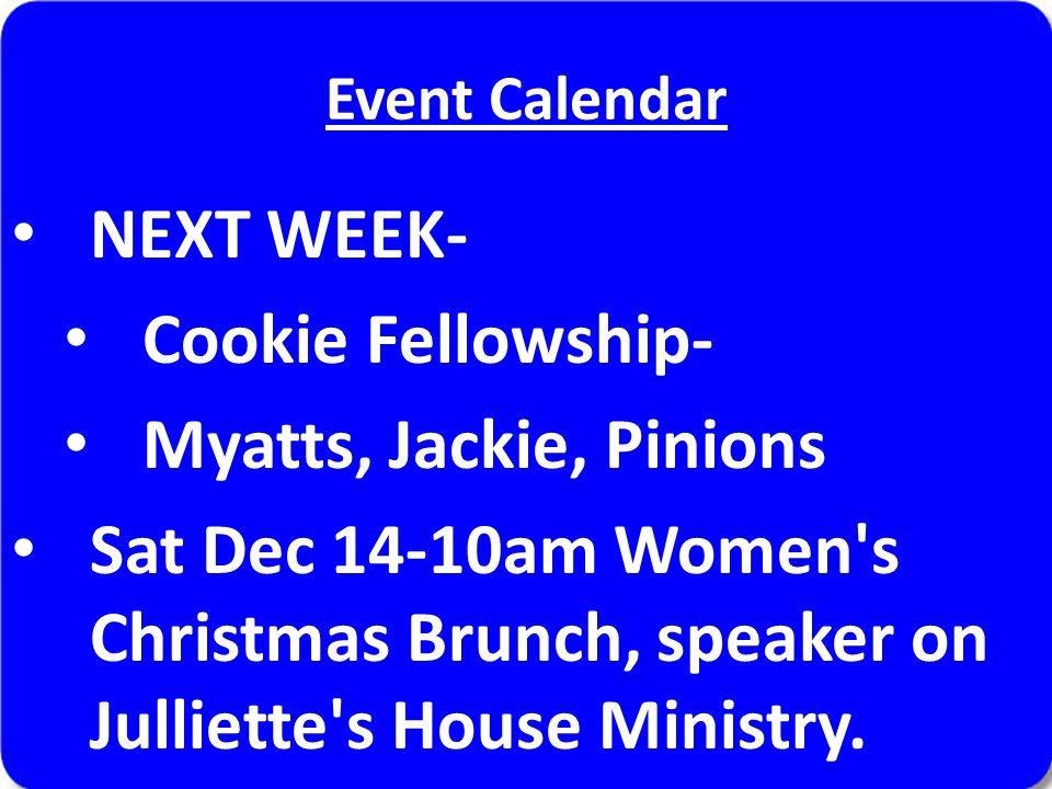 Event Calendar NEXT WEEK- Cookie Fellowship- Myatts, Jackie, Pinions Sat Dec 14-10am Women's Christmas Brunch, speaker on Julliette's House Ministry.