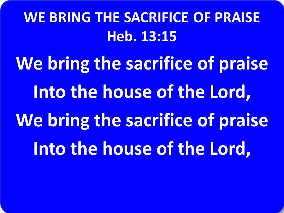 WE BRING THE SACRIFICE OF PRAISE Heb. 13:15 We bring the sacrifice of praise Into the house of the Lord, We bring the sacrifice of praise Into the hou