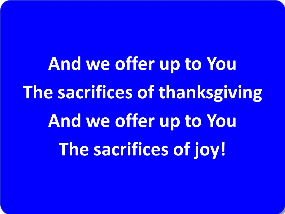 And we offer up to You The sacrifices of thanksgiving And we offer up to You The sacrifices of joy!