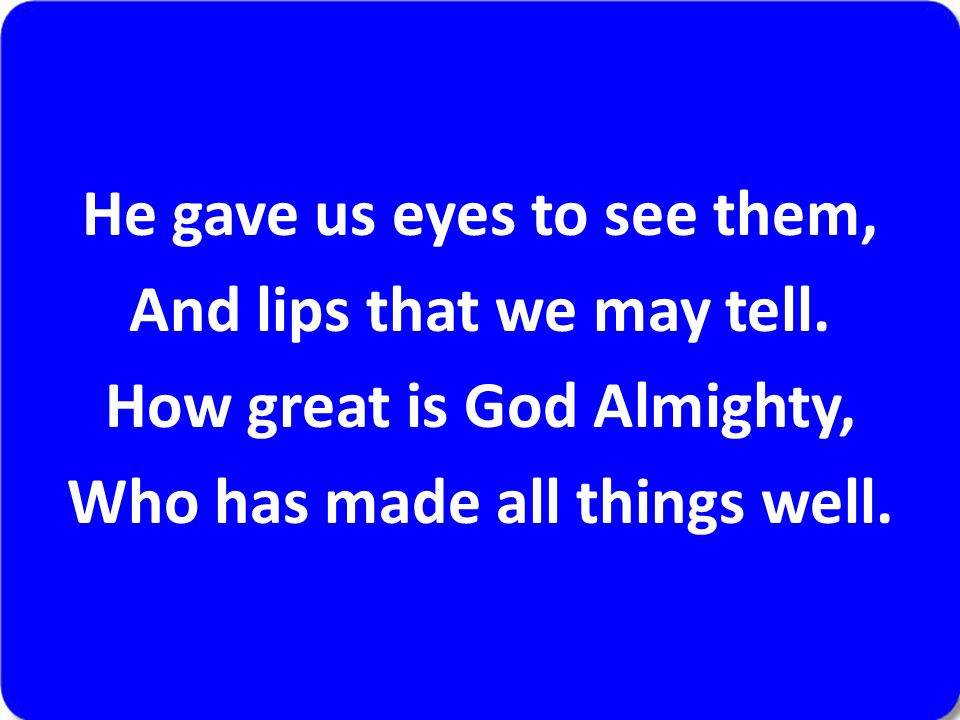 He gave us eyes to see them, And lips that we may tell. How great is God Almighty, Who has made all things well.