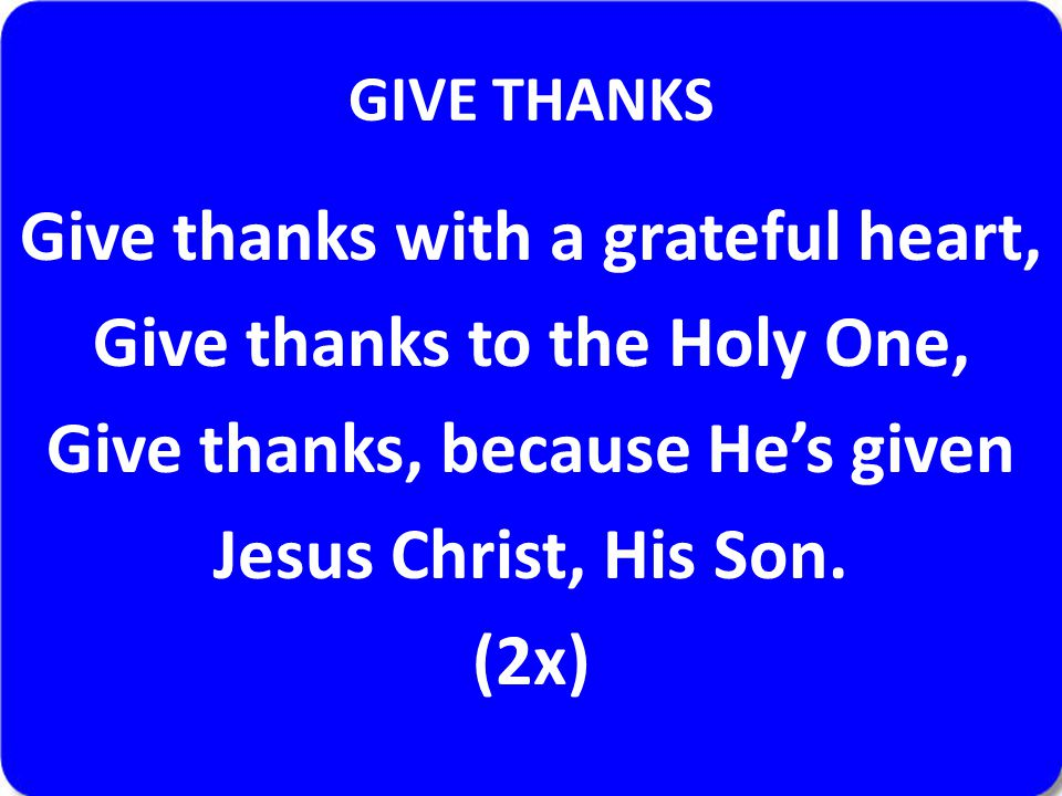 GIVE THANKS Give thanks with a grateful heart, Give thanks to the Holy One, Give thanks, because He's given Jesus Christ, His Son.
