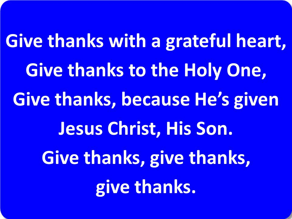 Give thanks with a grateful heart, Give thanks to the Holy One, Give thanks, because He's given Jesus Christ, His Son. Give thanks, give thanks, give