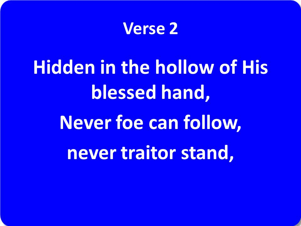 Verse 2 Hidden in the hollow of His blessed hand, Never foe can follow, never traitor stand,