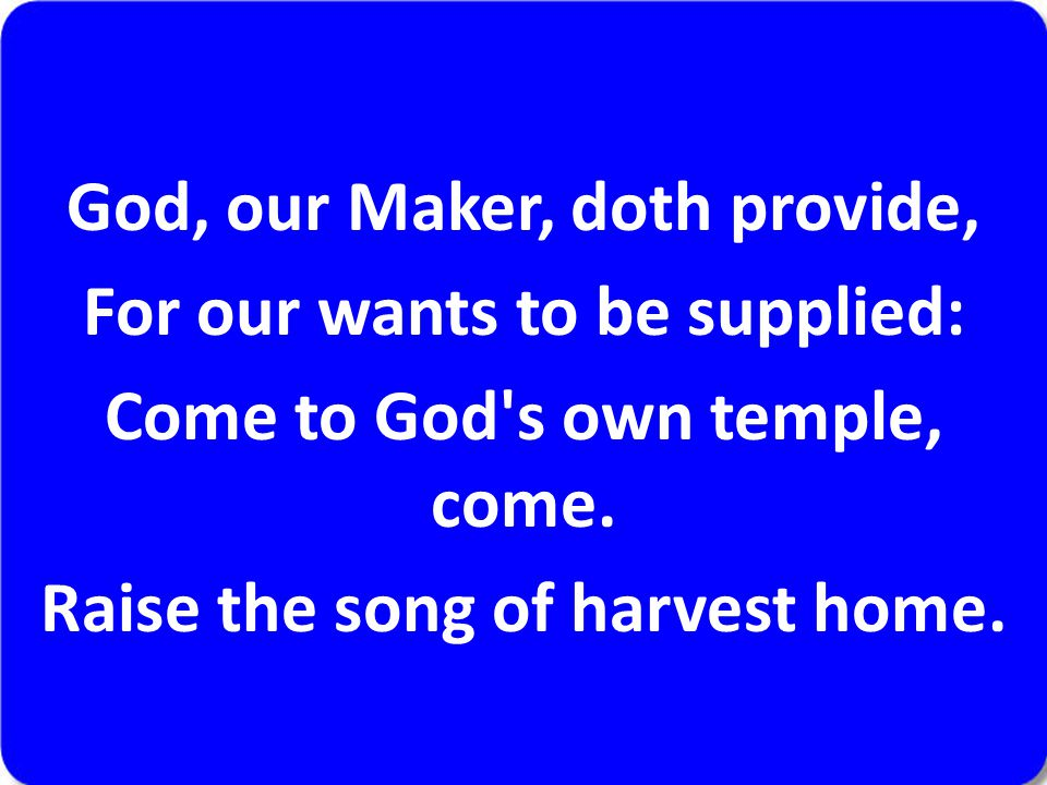 God, our Maker, doth provide, For our wants to be supplied: Come to God s own temple, come.