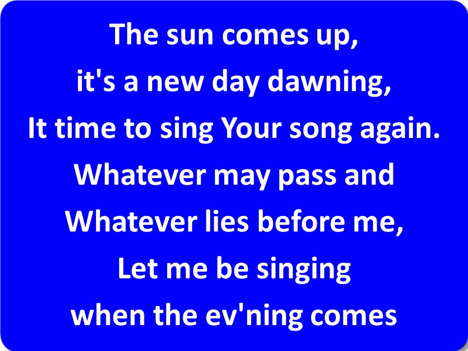The sun comes up, it's a new day dawning, It time to sing Your song again. Whatever may pass and Whatever lies before me, Let me be singing when the e