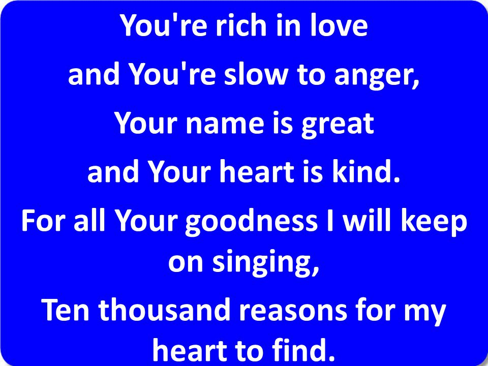 You're rich in love and You're slow to anger, Your name is great and Your heart is kind. For all Your goodness I will keep on singing, Ten thousand re