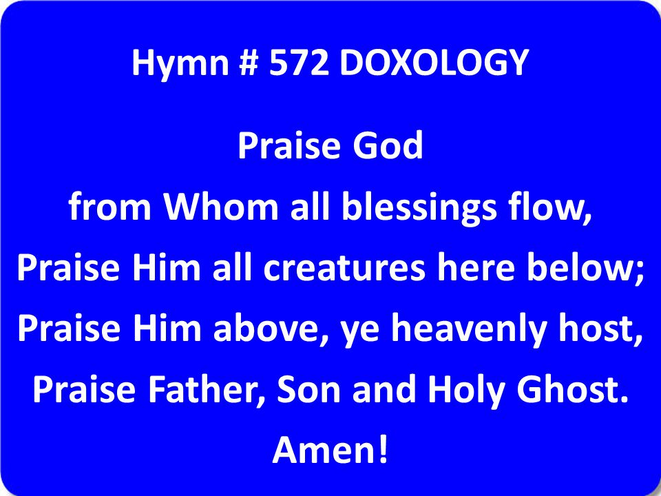 Hymn # 572 DOXOLOGY Praise God from Whom all blessings flow, Praise Him all creatures here below; Praise Him above, ye heavenly host, Praise Father, S