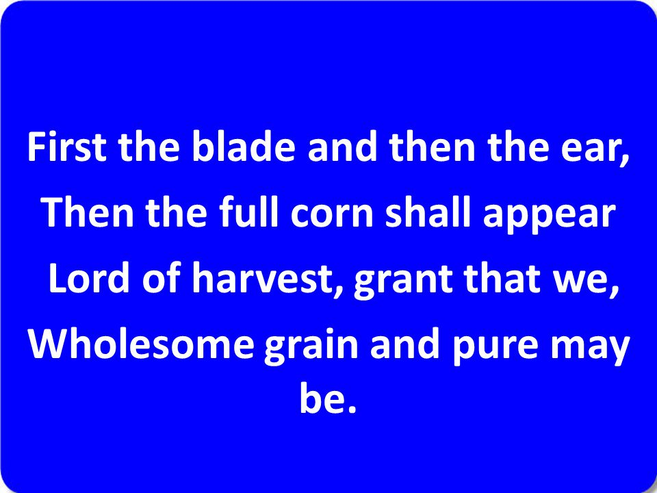 First the blade and then the ear, Then the full corn shall appear Lord of harvest, grant that we, Wholesome grain and pure may be.