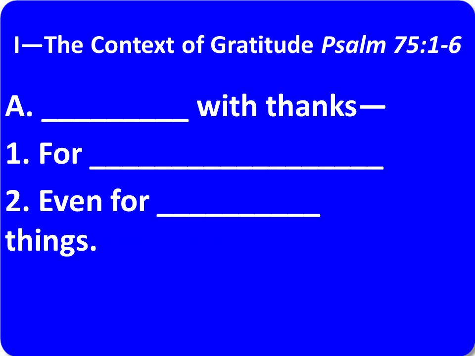 I—The Context of Gratitude Psalm 75:1-6 A. _________ with thanks— 1.