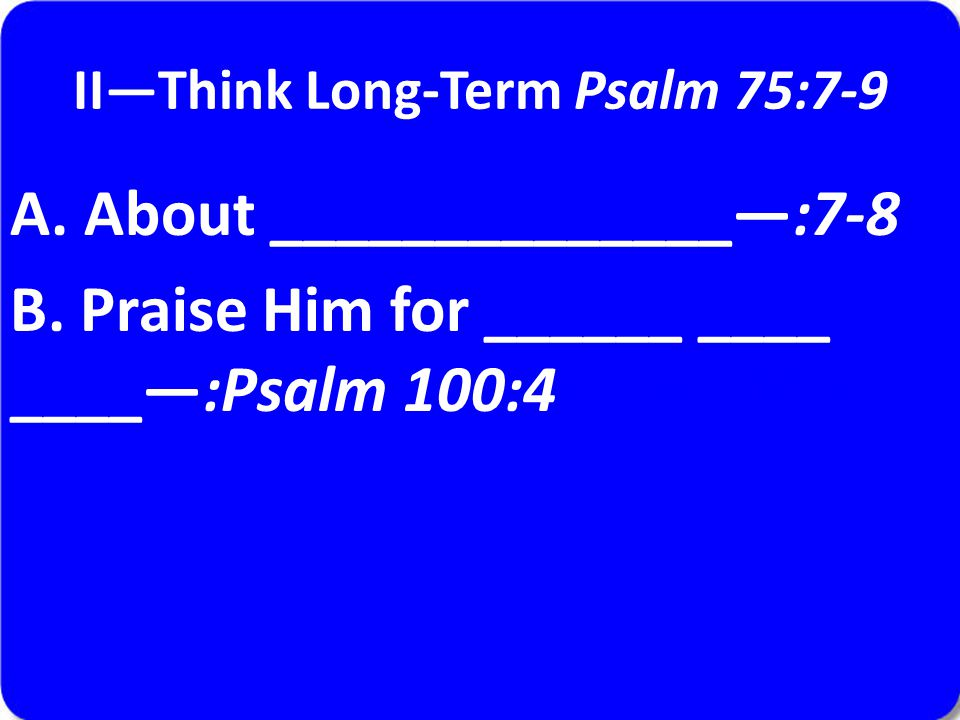 II—Think Long-Term Psalm 75:7-9 A. About ______________—:7-8 B.