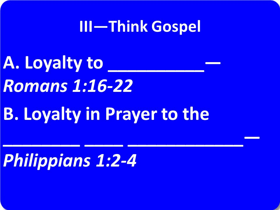 III—Think Gospel A. Loyalty to __________— Romans 1:16-22 B. Loyalty in Prayer to the ________ ____ ____________— Philippians 1:2-4