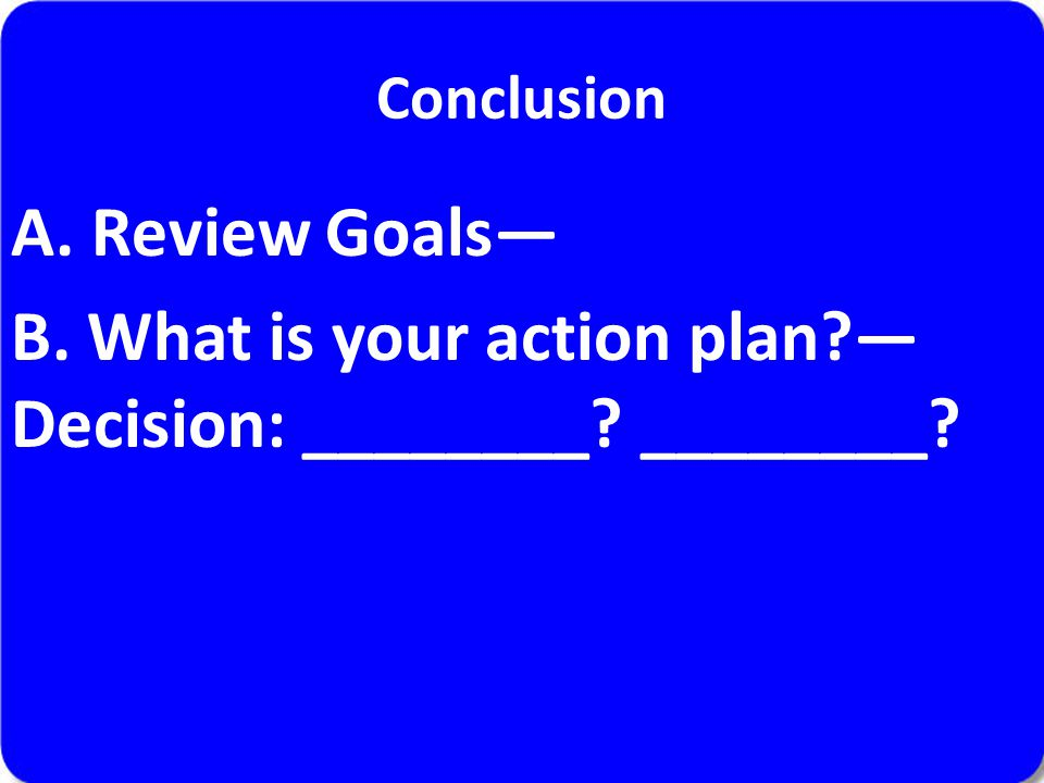 Conclusion A. Review Goals— B. What is your action plan?— Decision: ________? ________?