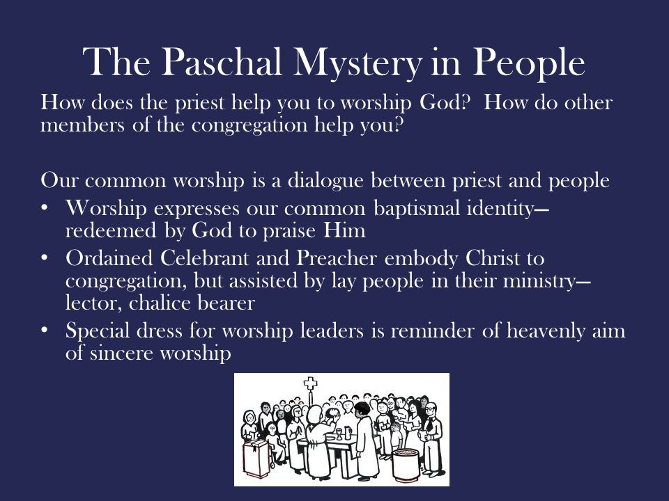 The Paschal Mystery in People How does the priest help you to worship God.