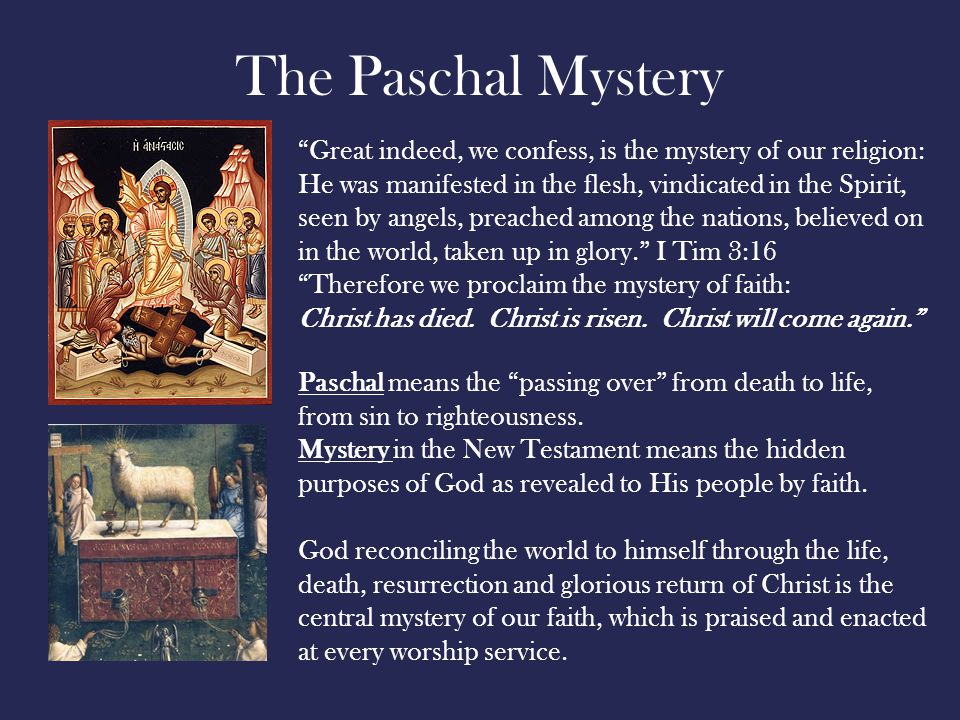 The Paschal Mystery Great indeed, we confess, is the mystery of our religion: He was manifested in the flesh, vindicated in the Spirit, seen by angels, preached among the nations, believed on in the world, taken up in glory. I Tim 3:16 Therefore we proclaim the mystery of faith: Christ has died.