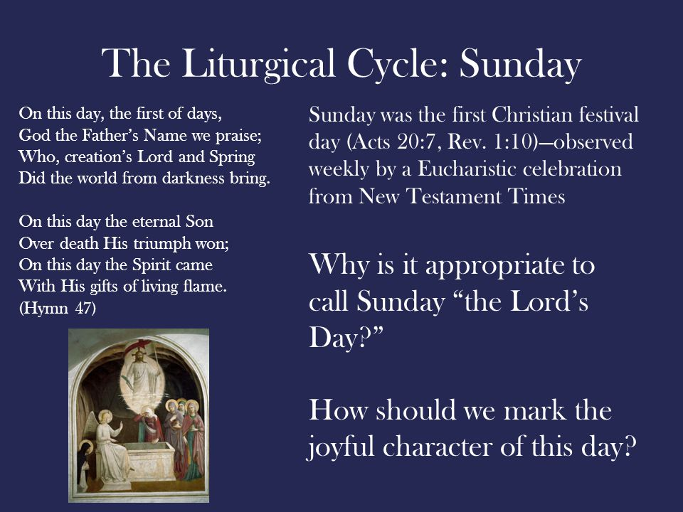 The Liturgical Cycle: Sunday On this day, the first of days, God the Father's Name we praise; Who, creation's Lord and Spring Did the world from darkness bring.
