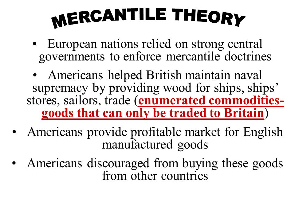 European nations relied on strong central governments to enforce mercantile doctrines Americans helped British maintain naval supremacy by providing wood for ships, ships' stores, sailors, trade (enumerated commodities- goods that can only be traded to Britain) Americans provide profitable market for English manufactured goods Americans discouraged from buying these goods from other countries