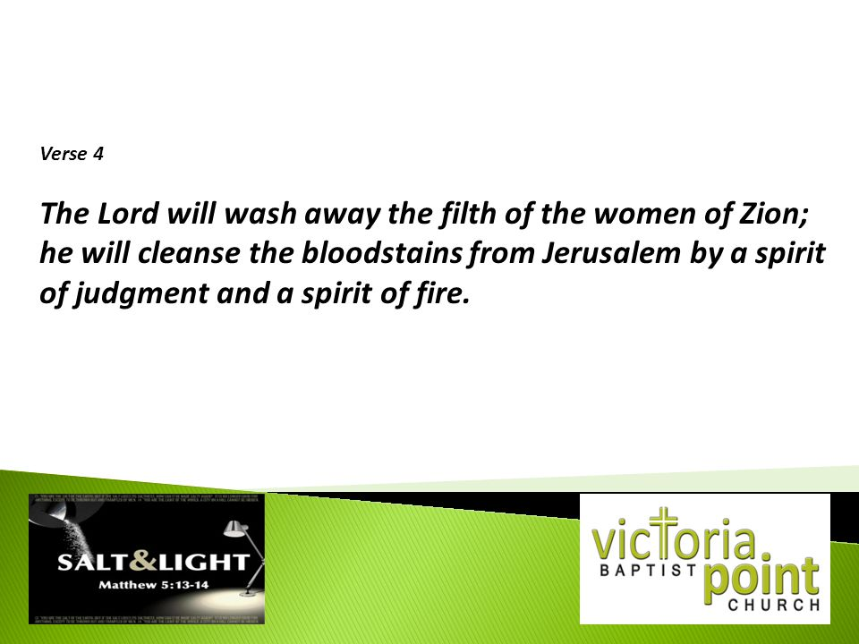 Verse 4 The Lord will wash away the filth of the women of Zion; he will cleanse the bloodstains from Jerusalem by a spirit of judgment and a spirit of fire.