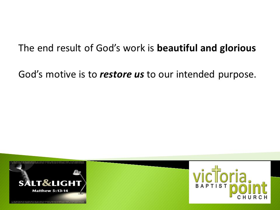 The end result of God's work is beautiful and glorious God's motive is to restore us to our intended purpose.