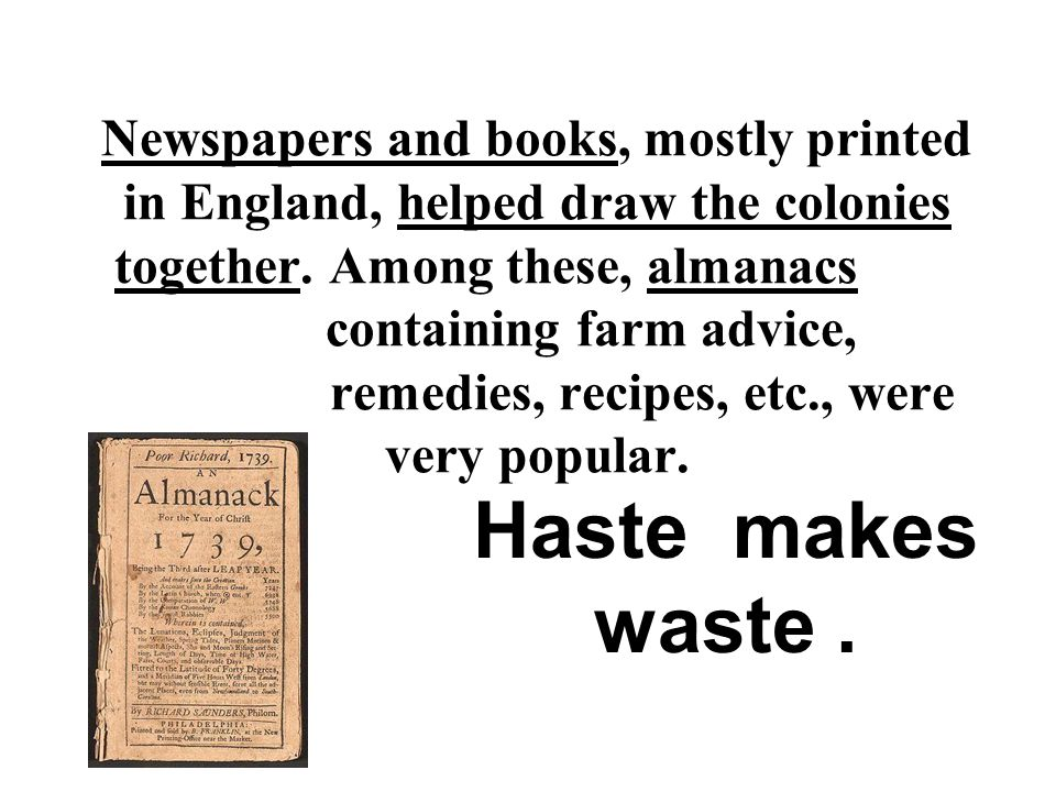 Newspapers and books, mostly printed in England, helped draw the colonies together. Among these, almanacs containing farm advice, remedies, recipes, e