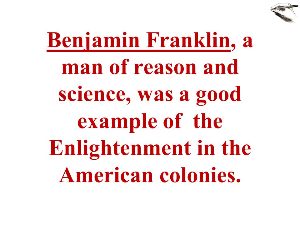 Benjamin Franklin, a man of reason and science, was a good example of the Enlightenment in the American colonies.