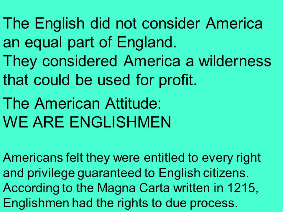 The English did not consider America an equal part of England. They considered America a wilderness that could be used for profit. The American Attitu
