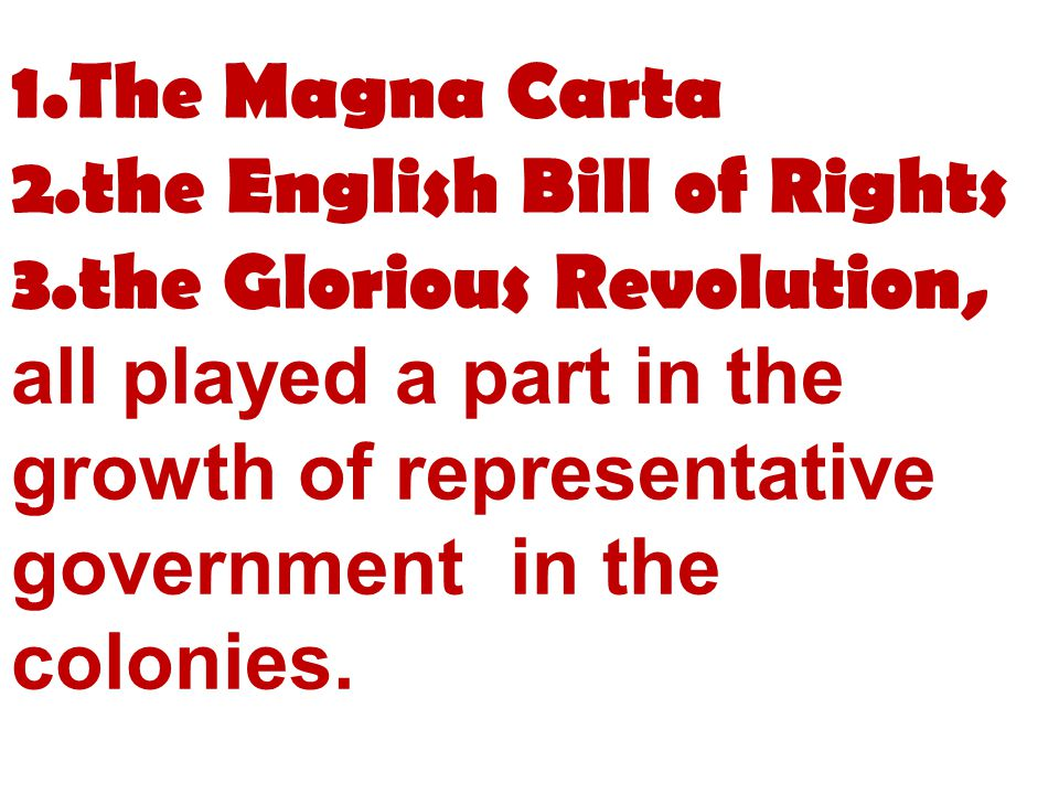 1.The Magna Carta 2.the English Bill of Rights 3.the Glorious Revolution, all played a part in the growth of representative government in the colonies