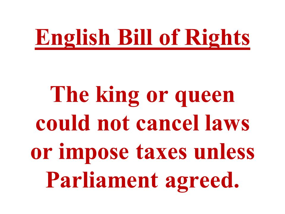 English Bill of Rights The king or queen could not cancel laws or impose taxes unless Parliament agreed.