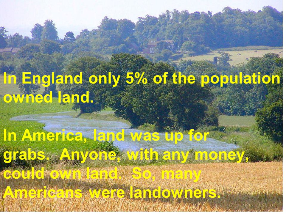 In England only 5% of the population owned land. In America, land was up for grabs. Anyone, with any money, could own land. So, many Americans were la
