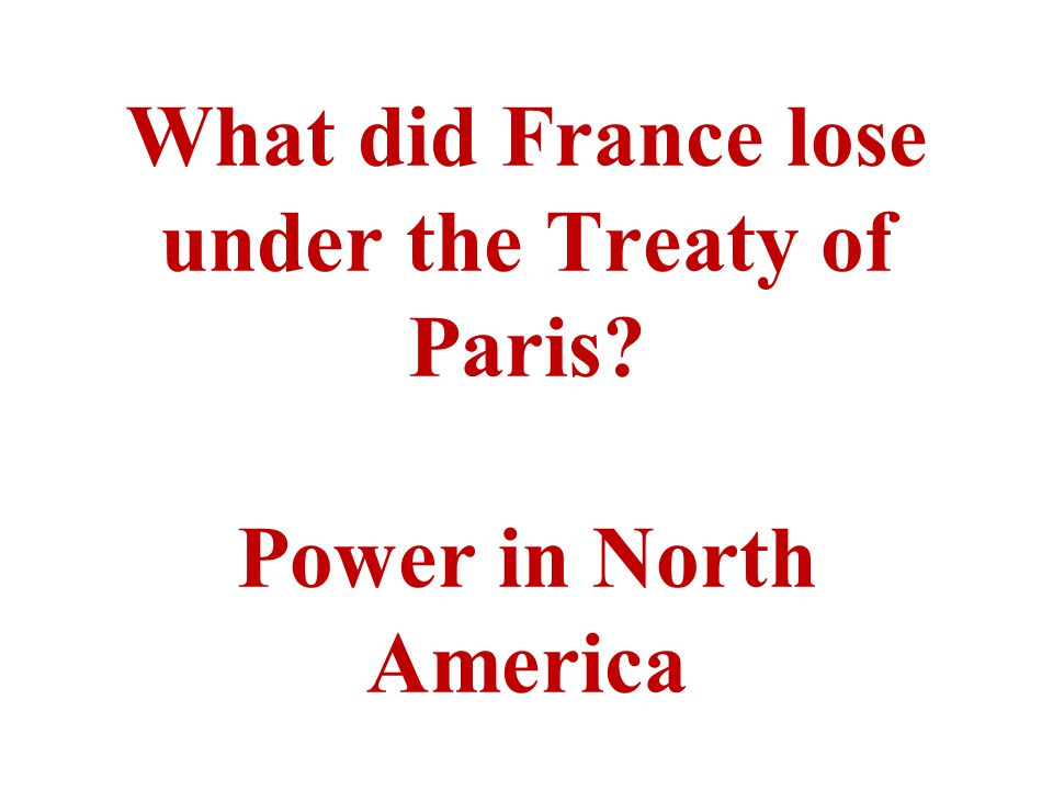 What did France lose under the Treaty of Paris? Power in North America
