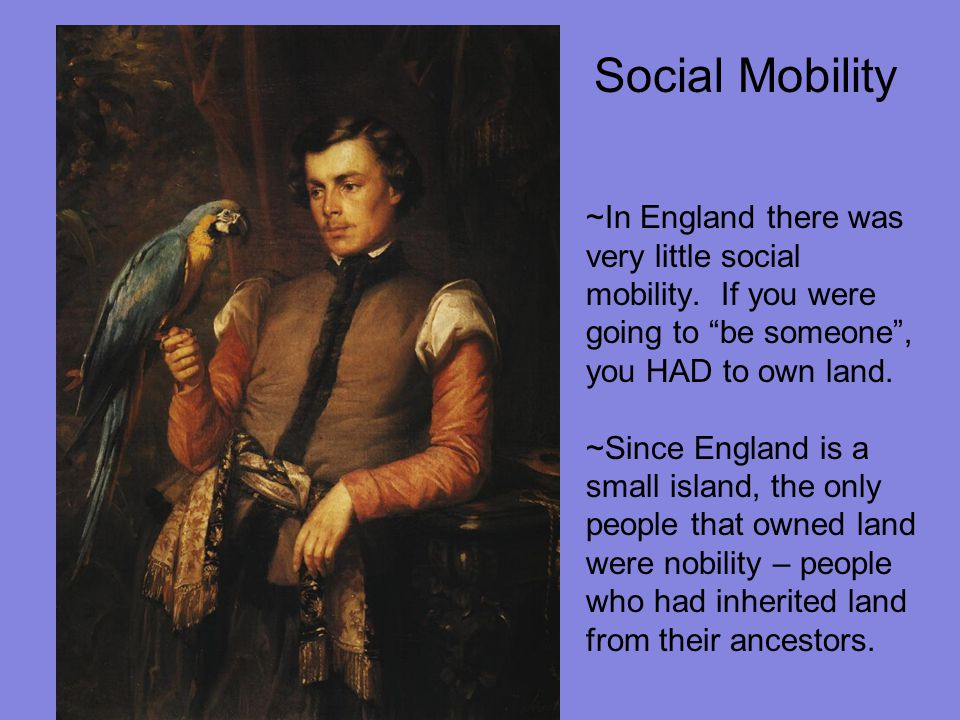 """Social Mobility ~In England there was very little social mobility. If you were going to """"be someone"""", you HAD to own land. ~Since England is a small i"""