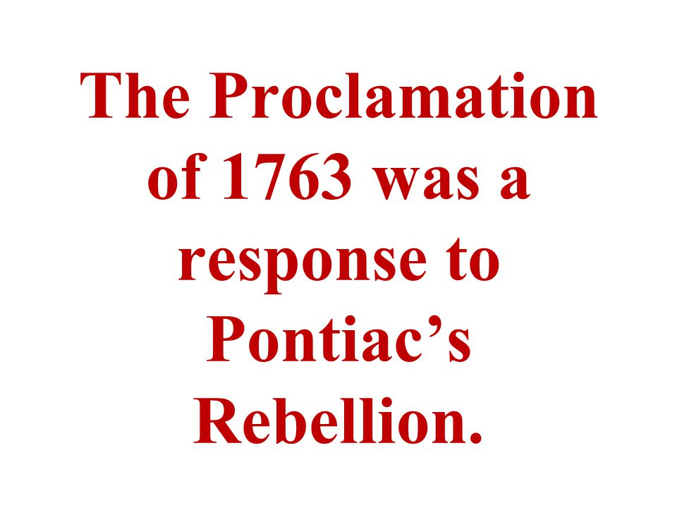 The Proclamation of 1763 was a response to Pontiac's Rebellion.