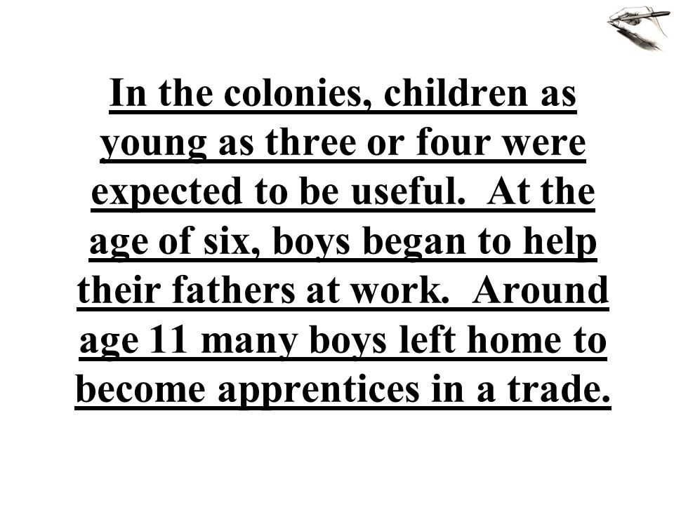In the colonies, children as young as three or four were expected to be useful. At the age of six, boys began to help their fathers at work. Around ag